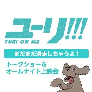 まだまだ滑走しちゃうよ!「ユーリ!!! on ICE」トークショー&オールナイト上映会